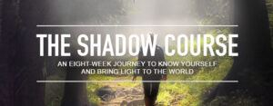 The Shadow Courses An 8 week journed to know yourself and bring light to the world